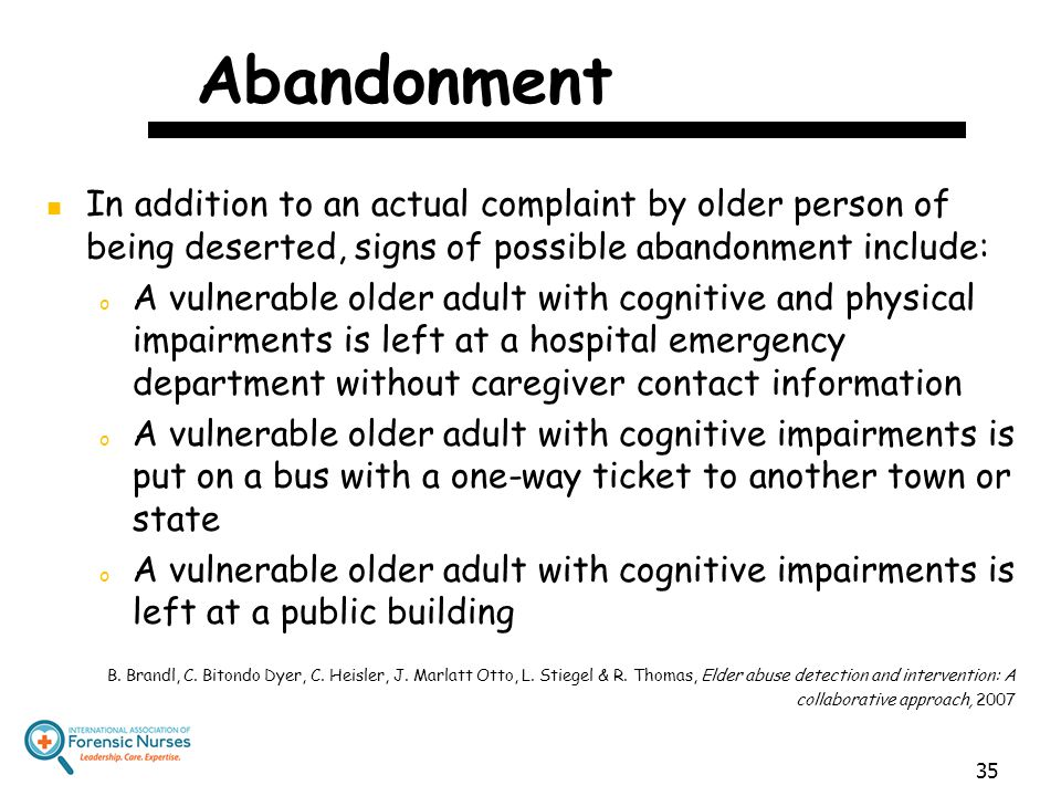 Abandonment In addition to an actual complaint by older person of being deserted, signs of possible abandonment include: o A vulnerable older adult wi