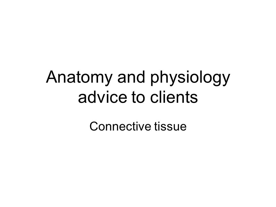 Anatomy and physiology advice to clients Connective tissue