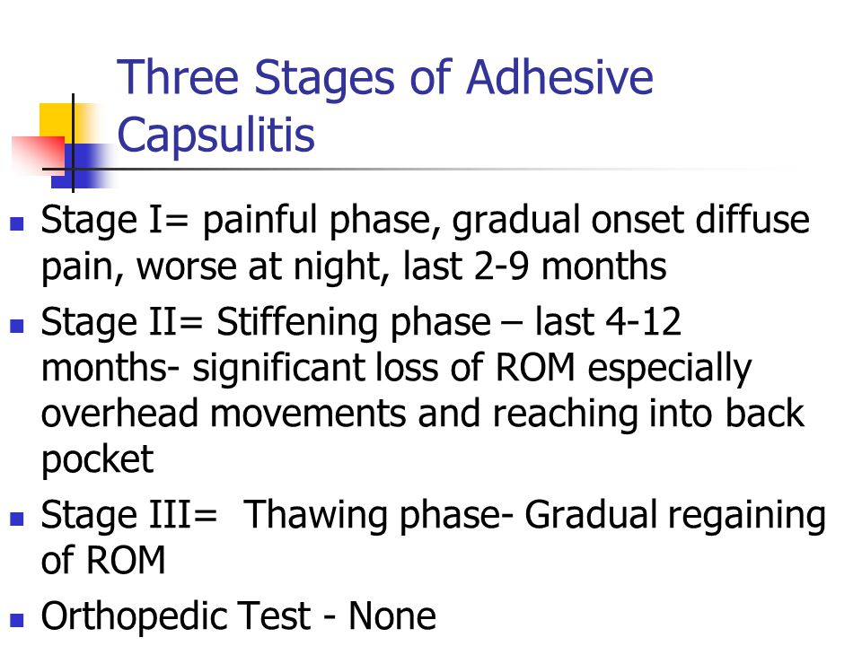 Three Stages of Adhesive Capsulitis Stage I= painful phase, gradual onset diffuse pain, worse at night, last 2-9 months Stage II= Stiffening phase – l
