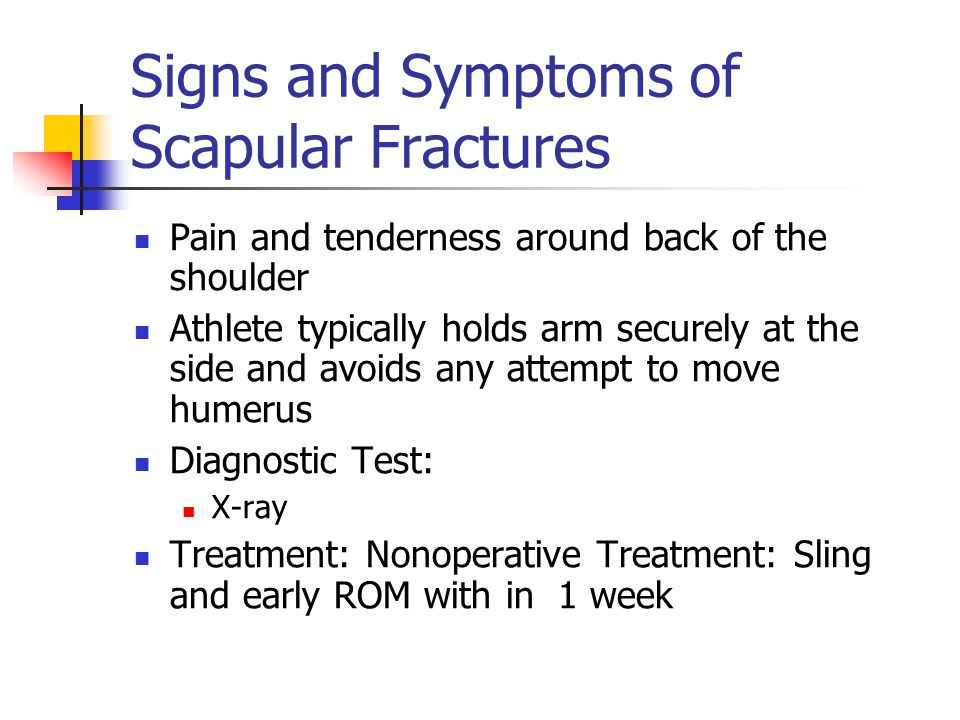 Signs and Symptoms of Scapular Fractures Pain and tenderness around back of the shoulder Athlete typically holds arm securely at the side and avoids a