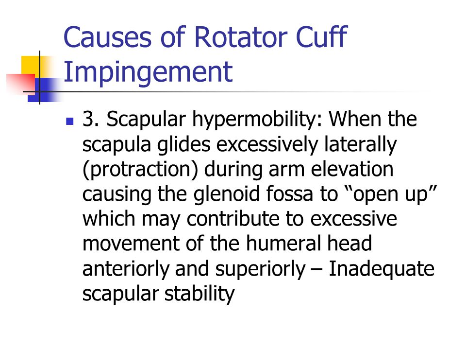 Causes of Rotator Cuff Impingement 3. Scapular hypermobility: When the scapula glides excessively laterally (protraction) during arm elevation causing