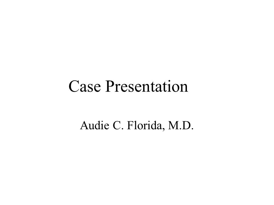Case Presentation Audie C. Florida, M.D.
