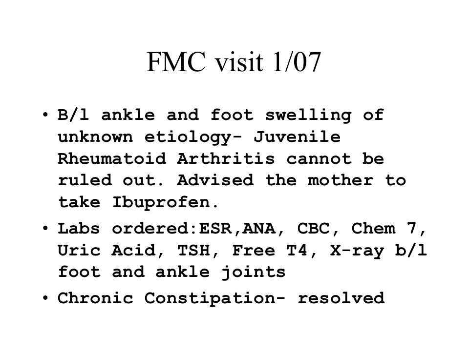 FMC visit 1/07 B/l ankle and foot swelling of unknown etiology- Juvenile Rheumatoid Arthritis cannot be ruled out. Advised the mother to take Ibuprofe