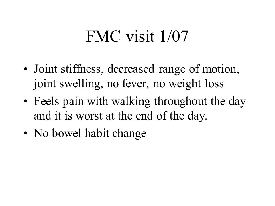 FMC visit 1/07 Joint stiffness, decreased range of motion, joint swelling, no fever, no weight loss Feels pain with walking throughout the day and it is worst at the end of the day.