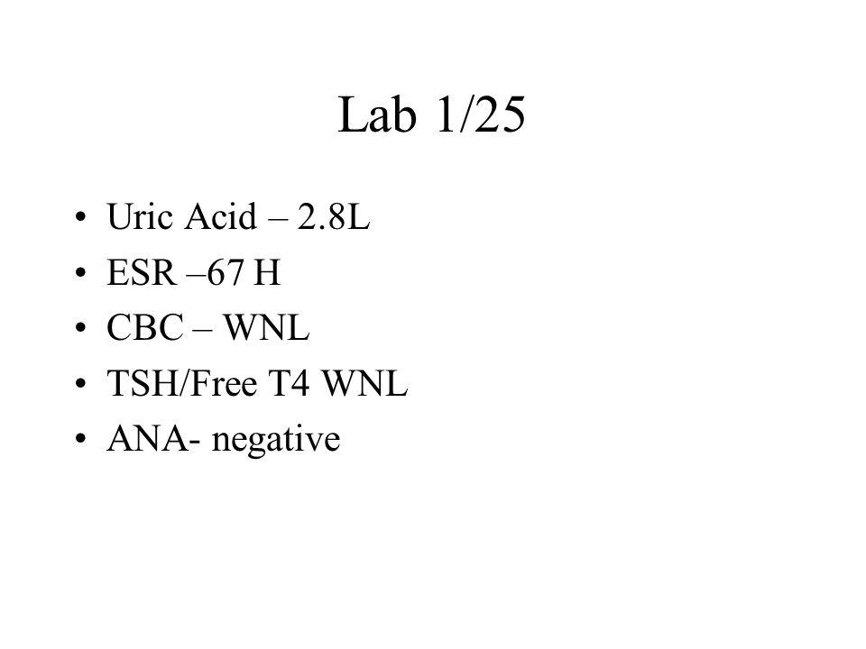 Lab 1/25 Uric Acid – 2.8L ESR –67 H CBC – WNL TSH/Free T4 WNL ANA- negative