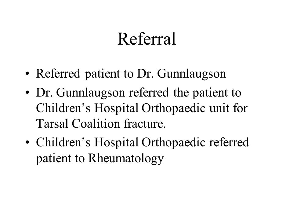 Referral Referred patient to Dr. Gunnlaugson Dr. Gunnlaugson referred the patient to Children's Hospital Orthopaedic unit for Tarsal Coalition fractur