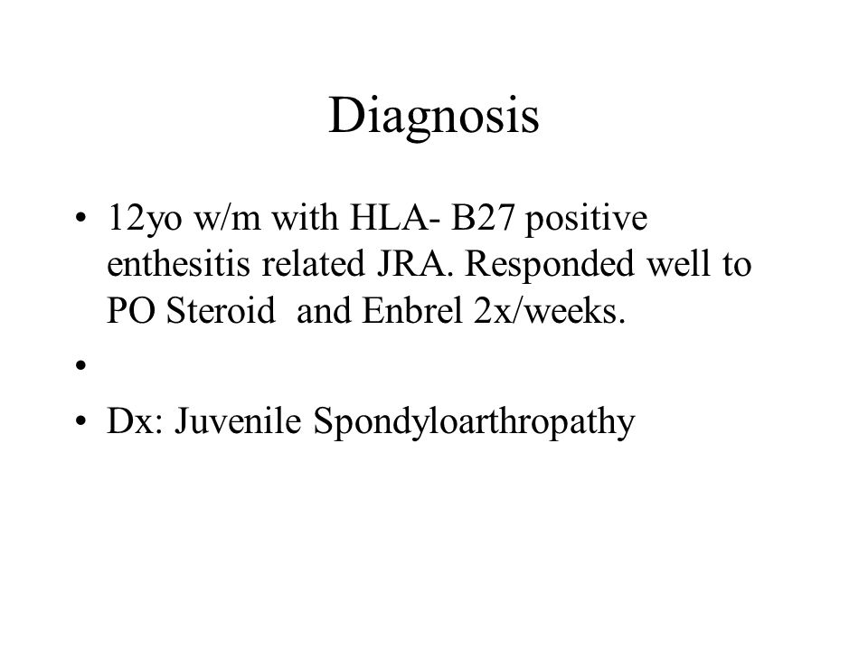 Diagnosis 12yo w/m with HLA- B27 positive enthesitis related JRA.
