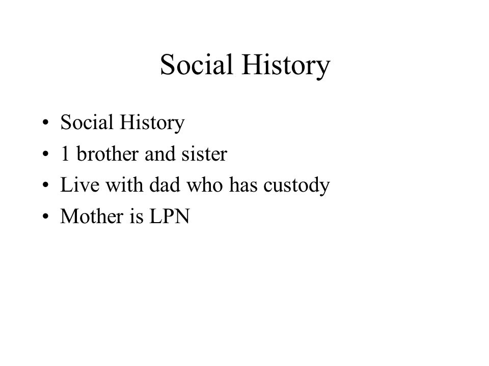 Social History 1 brother and sister Live with dad who has custody Mother is LPN
