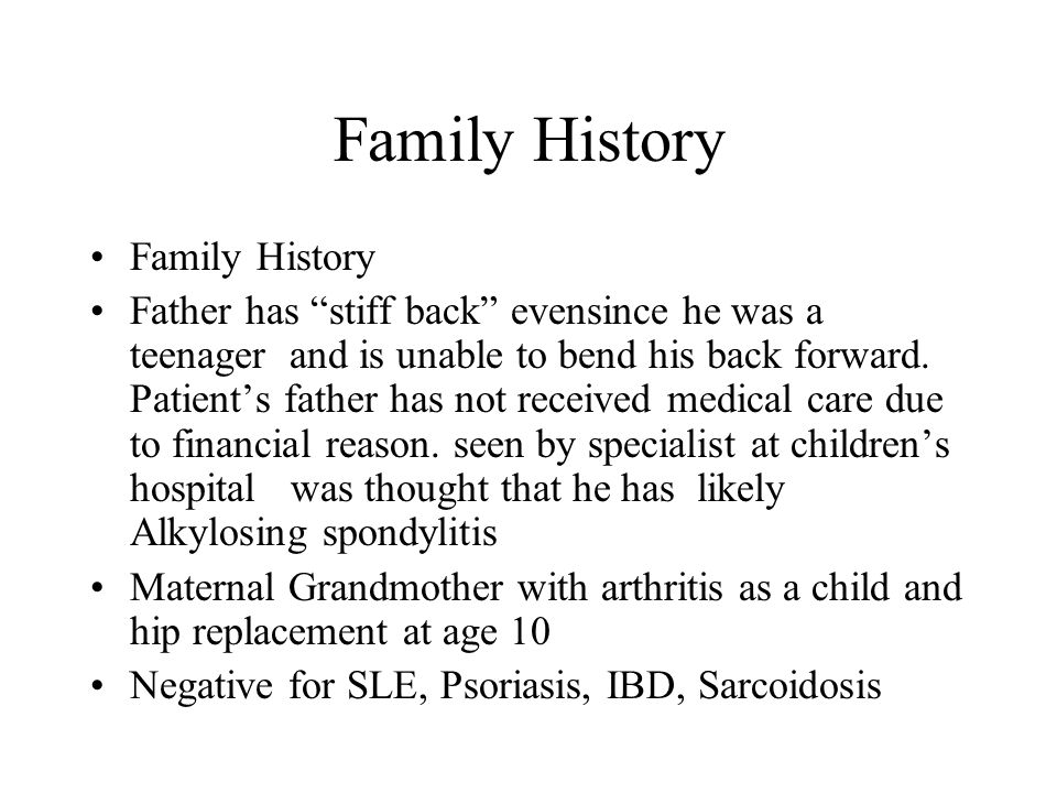 "Family History Father has ""stiff back"" evensince he was a teenager and is unable to bend his back forward. Patient's father has not received medical c"