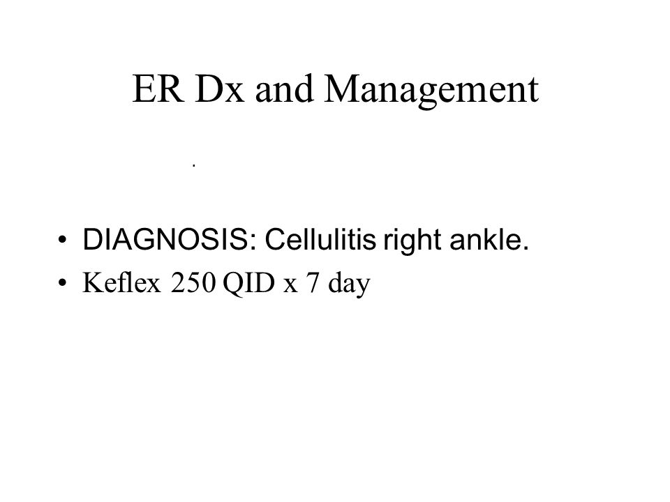 ER Dx and Management. DIAGNOSIS: Cellulitis right ankle. Keflex 250 QID x 7 day