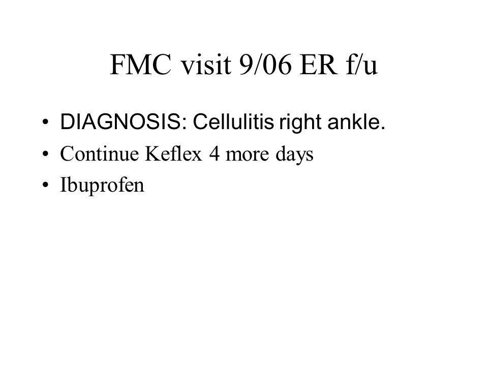 FMC visit 9/06 ER f/u DIAGNOSIS: Cellulitis right ankle. Continue Keflex 4 more days Ibuprofen