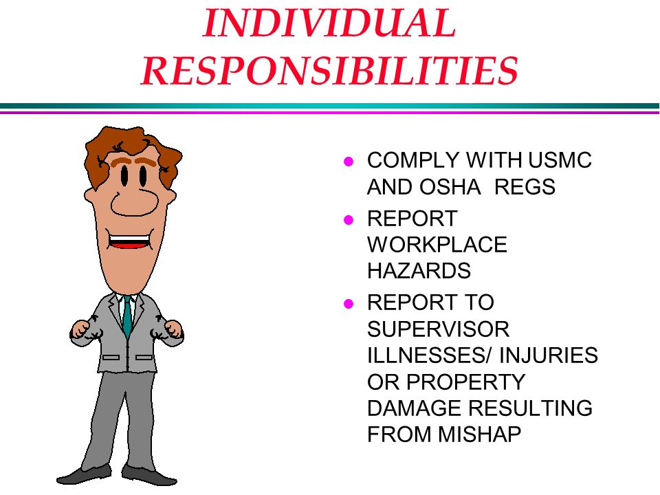 INDIVIDUAL RESPONSIBILITIES l COMPLY WITH USMC AND OSHA REGS l REPORT WORKPLACE HAZARDS l REPORT TO SUPERVISOR ILLNESSES/ INJURIES OR PROPERTY DAMAGE RESULTING FROM MISHAP