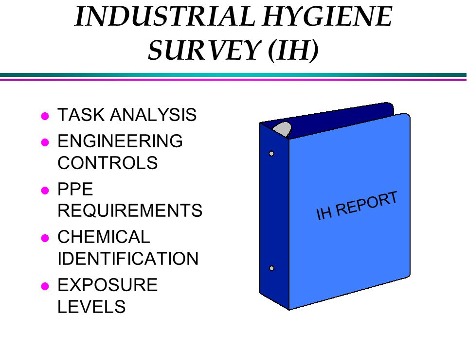 INDUSTRIAL HYGIENE SURVEY (IH) l TASK ANALYSIS l ENGINEERING CONTROLS l PPE REQUIREMENTS l CHEMICAL IDENTIFICATION l EXPOSURE LEVELS IH REPORT
