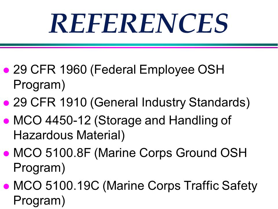 REFERENCES l 29 CFR 1960 (Federal Employee OSH Program) l 29 CFR 1910 (General Industry Standards) l MCO 4450-12 (Storage and Handling of Hazardous Material) l MCO 5100.8F (Marine Corps Ground OSH Program) l MCO 5100.19C (Marine Corps Traffic Safety Program)