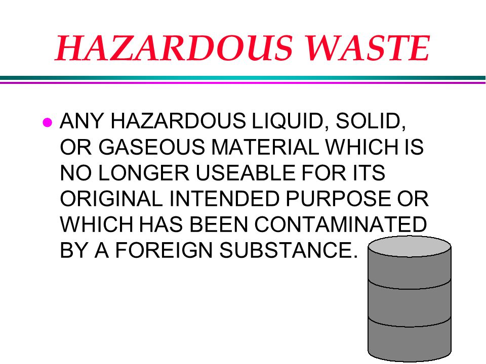 HAZARDOUS WASTE l ANY HAZARDOUS LIQUID, SOLID, OR GASEOUS MATERIAL WHICH IS NO LONGER USEABLE FOR ITS ORIGINAL INTENDED PURPOSE OR WHICH HAS BEEN CONTAMINATED BY A FOREIGN SUBSTANCE.
