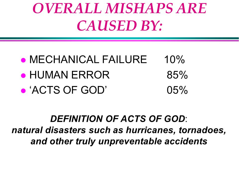 OVERALL MISHAPS ARE CAUSED BY: l MECHANICAL FAILURE10% l HUMAN ERROR 85% l 'ACTS OF GOD' 05% DEFINITION OF ACTS OF GOD: natural disasters such as hurricanes, tornadoes, and other truly unpreventable accidents