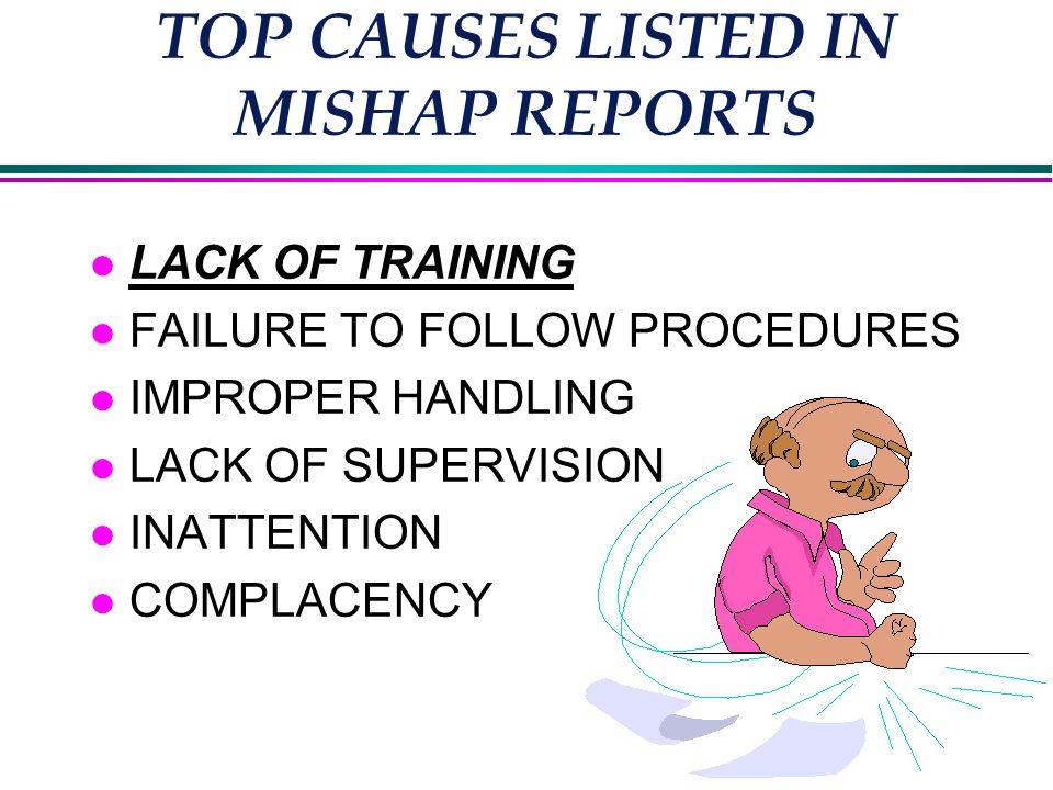 TOP CAUSES LISTED IN MISHAP REPORTS l LACK OF TRAINING l FAILURE TO FOLLOW PROCEDURES l IMPROPER HANDLING l LACK OF SUPERVISION l INATTENTION l COMPLACENCY