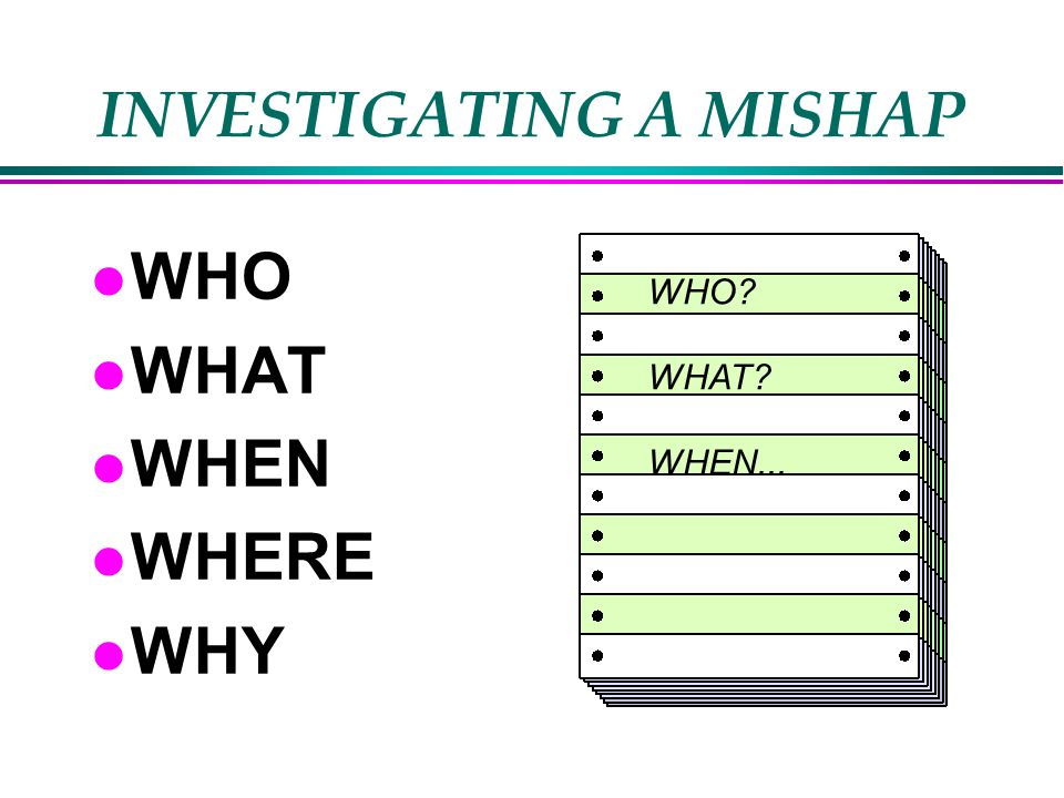 INVESTIGATING A MISHAP l WHO l WHAT l WHEN l WHERE l WHY WHO WHAT WHEN...