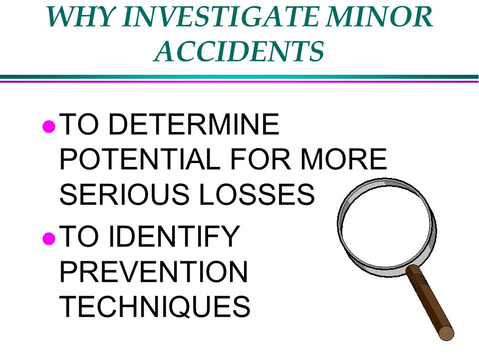 WHY INVESTIGATE MINOR ACCIDENTS l TO DETERMINE POTENTIAL FOR MORE SERIOUS LOSSES l TO IDENTIFY PREVENTION TECHNIQUES