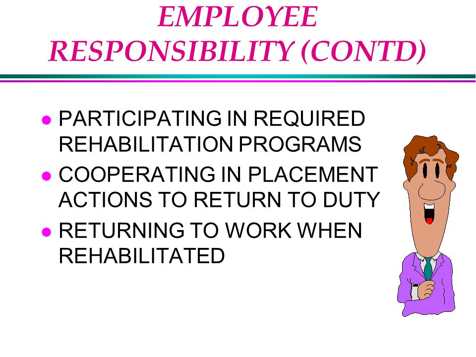 EMPLOYEE RESPONSIBILITY (CONTD) l PARTICIPATING IN REQUIRED REHABILITATION PROGRAMS l COOPERATING IN PLACEMENT ACTIONS TO RETURN TO DUTY l RETURNING TO WORK WHEN REHABILITATED