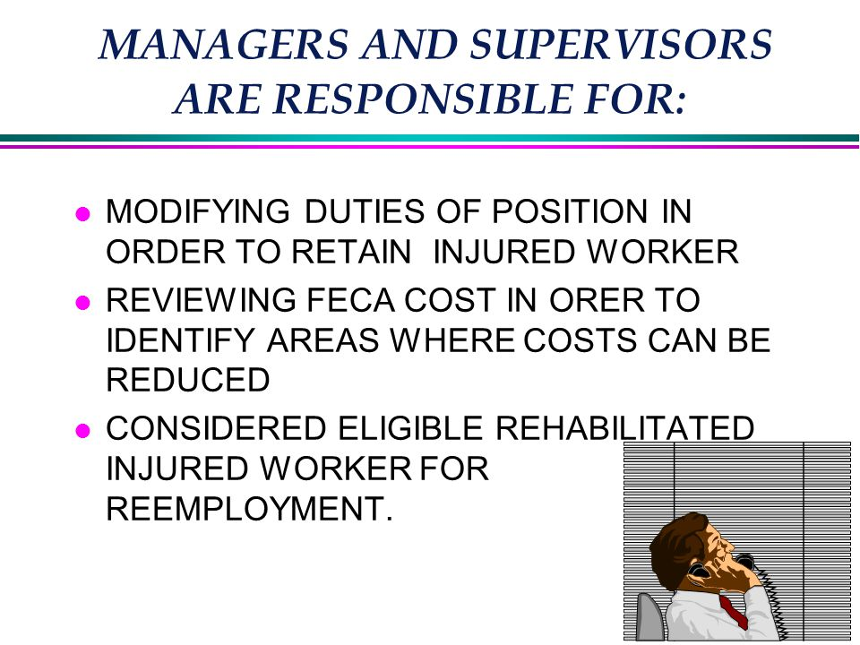 MANAGERS AND SUPERVISORS ARE RESPONSIBLE FOR: l MODIFYING DUTIES OF POSITION IN ORDER TO RETAIN INJURED WORKER l REVIEWING FECA COST IN ORER TO IDENTIFY AREAS WHERE COSTS CAN BE REDUCED l CONSIDERED ELIGIBLE REHABILITATED INJURED WORKER FOR REEMPLOYMENT.