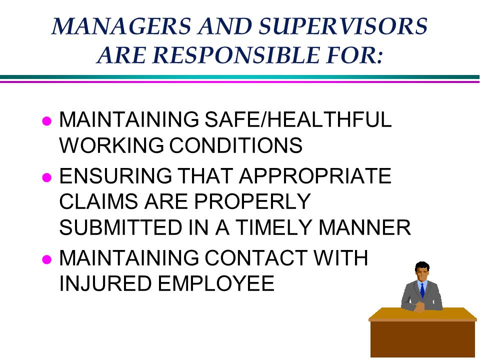 MANAGERS AND SUPERVISORS ARE RESPONSIBLE FOR: l MAINTAINING SAFE/HEALTHFUL WORKING CONDITIONS l ENSURING THAT APPROPRIATE CLAIMS ARE PROPERLY SUBMITTED IN A TIMELY MANNER l MAINTAINING CONTACT WITH INJURED EMPLOYEE