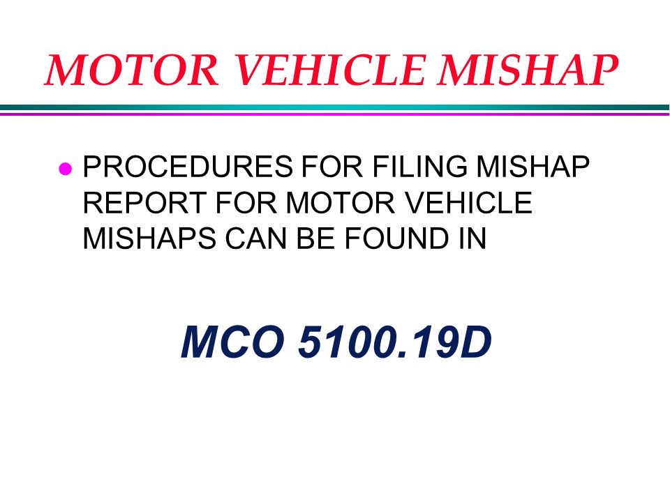 MOTOR VEHICLE MISHAP l PROCEDURES FOR FILING MISHAP REPORT FOR MOTOR VEHICLE MISHAPS CAN BE FOUND IN MCO 5100.19D