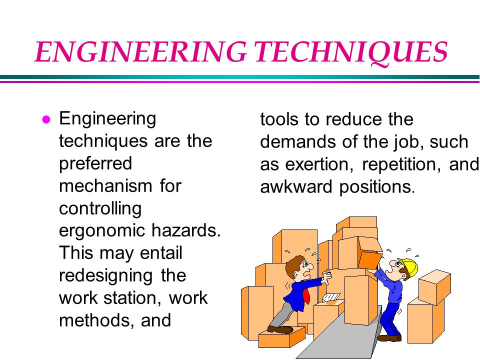 ENGINEERING TECHNIQUES l Engineering techniques are the preferred mechanism for controlling ergonomic hazards.