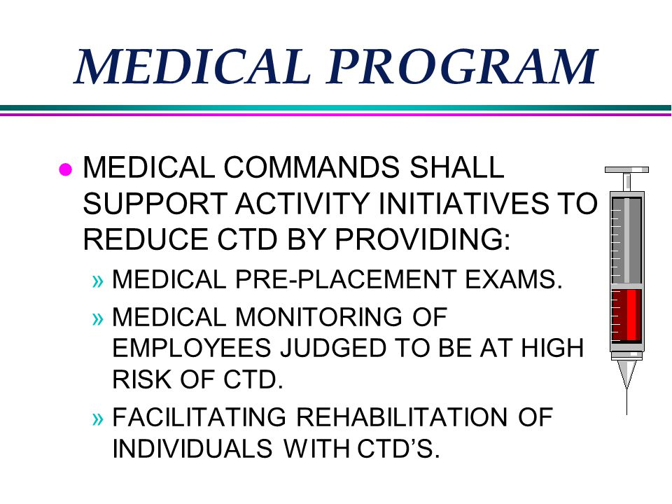 MEDICAL PROGRAM l MEDICAL COMMANDS SHALL SUPPORT ACTIVITY INITIATIVES TO REDUCE CTD BY PROVIDING: »MEDICAL PRE-PLACEMENT EXAMS.