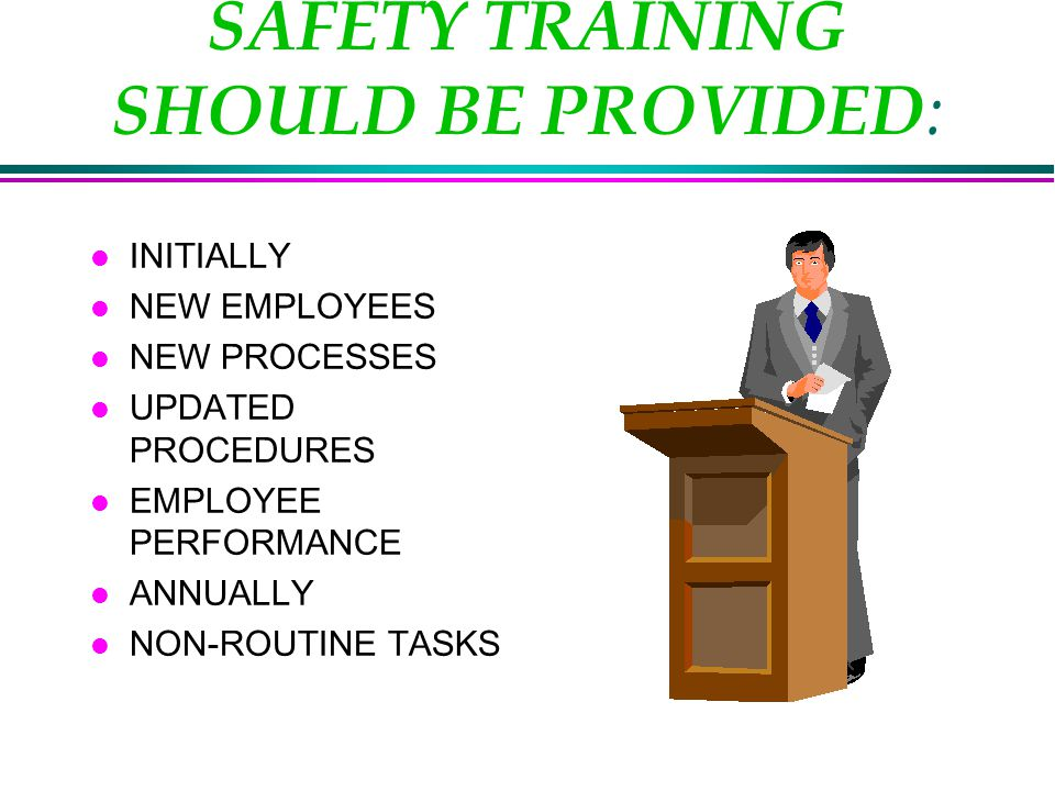 SAFETY TRAINING SHOULD BE PROVIDED : l INITIALLY l NEW EMPLOYEES l NEW PROCESSES l UPDATED PROCEDURES l EMPLOYEE PERFORMANCE l ANNUALLY l NON-ROUTINE TASKS