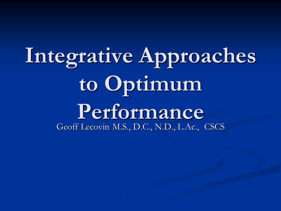 Integrative Approaches to Optimum Performance Geoff Lecovin M.S., D.C., N.D., L.Ac., CSCS