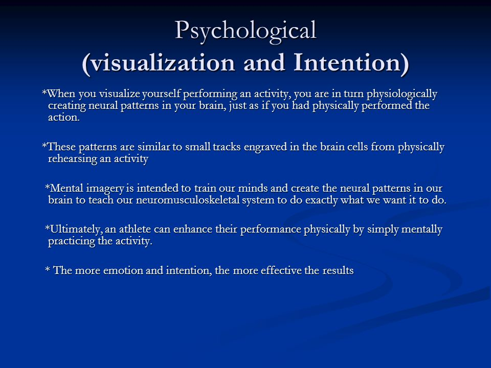 Psychological (visualization and Intention) *When you visualize yourself performing an activity, you are in turn physiologically creating neural patterns in your brain, just as if you had physically performed the action.