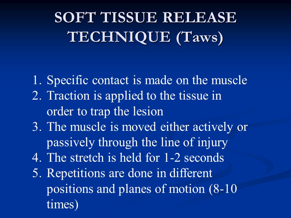 SOFT TISSUE RELEASE TECHNIQUE (Taws) 1.Specific contact is made on the muscle 2.Traction is applied to the tissue in order to trap the lesion 3.The muscle is moved either actively or passively through the line of injury 4.The stretch is held for 1-2 seconds 5.Repetitions are done in different positions and planes of motion (8-10 times)