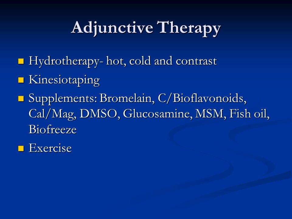 Adjunctive Therapy Hydrotherapy- hot, cold and contrast Hydrotherapy- hot, cold and contrast Kinesiotaping Kinesiotaping Supplements: Bromelain, C/Bioflavonoids, Cal/Mag, DMSO, Glucosamine, MSM, Fish oil, Biofreeze Supplements: Bromelain, C/Bioflavonoids, Cal/Mag, DMSO, Glucosamine, MSM, Fish oil, Biofreeze Exercise Exercise