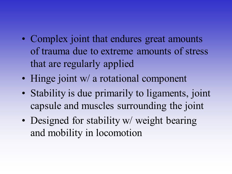 Complex joint that endures great amounts of trauma due to extreme amounts of stress that are regularly applied Hinge joint w/ a rotational component S