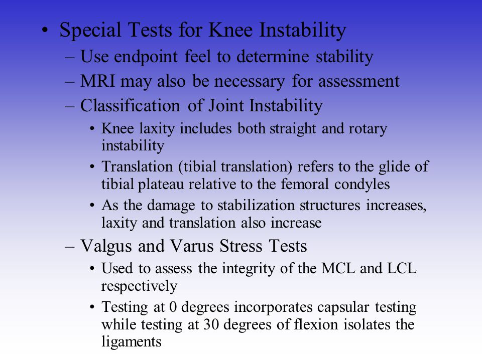 Special Tests for Knee Instability –Use endpoint feel to determine stability –MRI may also be necessary for assessment –Classification of Joint Instab