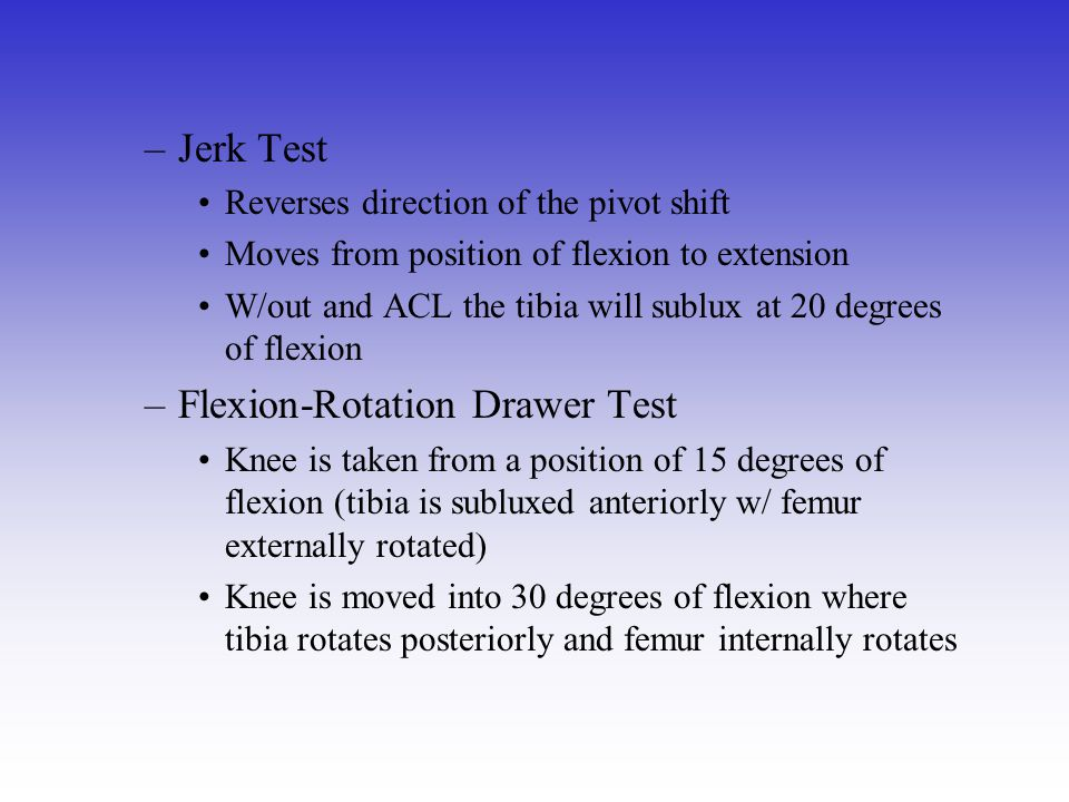 –Jerk Test Reverses direction of the pivot shift Moves from position of flexion to extension W/out and ACL the tibia will sublux at 20 degrees of flex