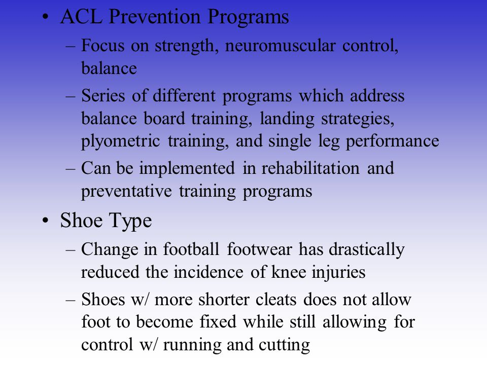 ACL Prevention Programs –Focus on strength, neuromuscular control, balance –Series of different programs which address balance board training, landing