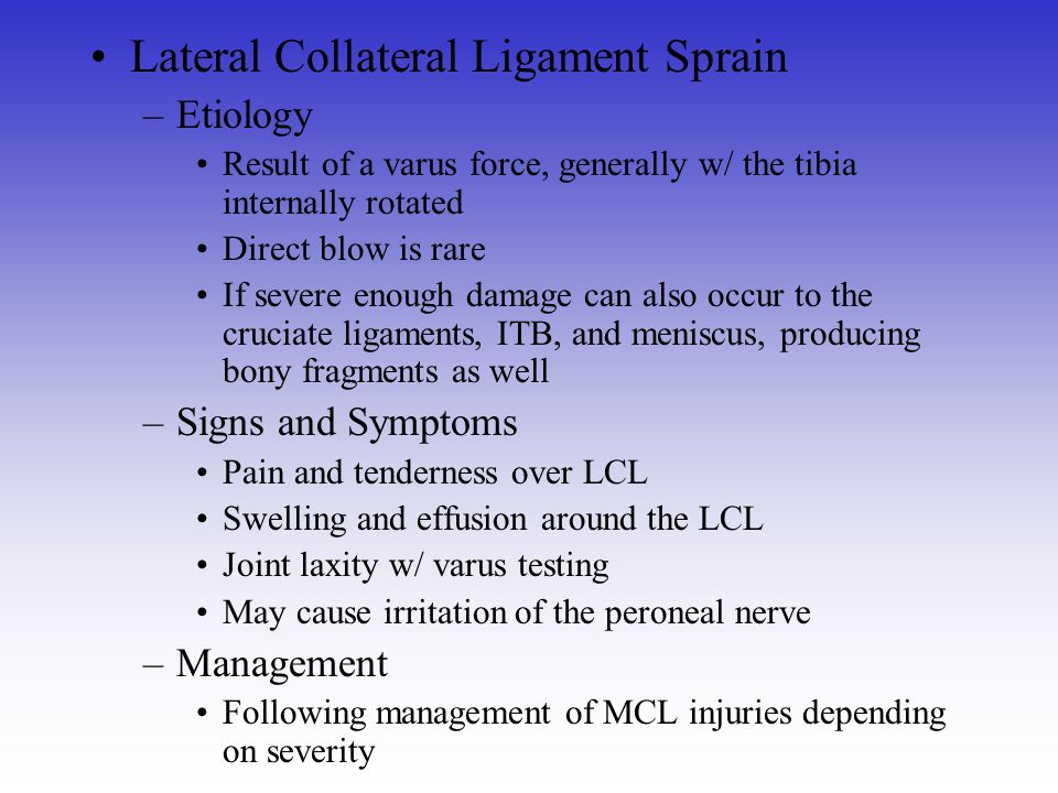 Lateral Collateral Ligament Sprain –Etiology Result of a varus force, generally w/ the tibia internally rotated Direct blow is rare If severe enough d