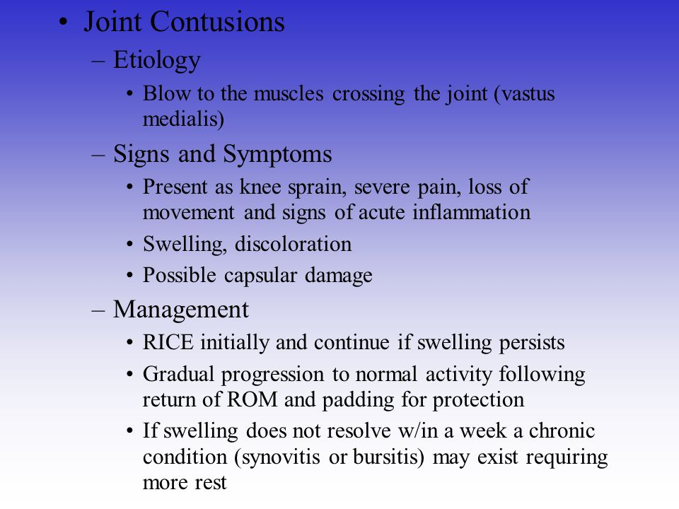 Joint Contusions –Etiology Blow to the muscles crossing the joint (vastus medialis) –Signs and Symptoms Present as knee sprain, severe pain, loss of m