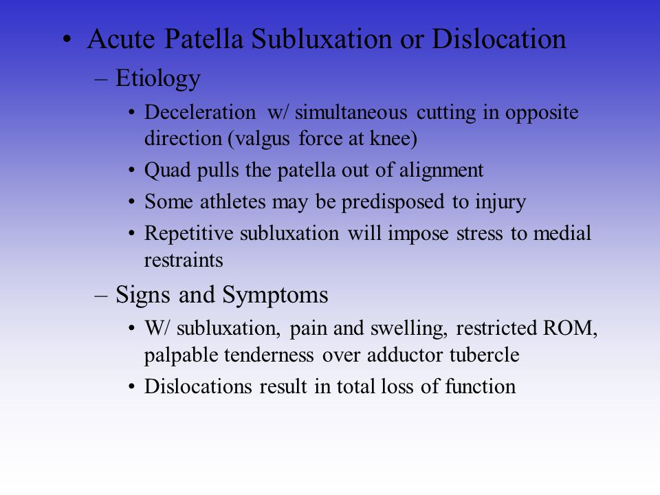 Acute Patella Subluxation or Dislocation –Etiology Deceleration w/ simultaneous cutting in opposite direction (valgus force at knee) Quad pulls the pa