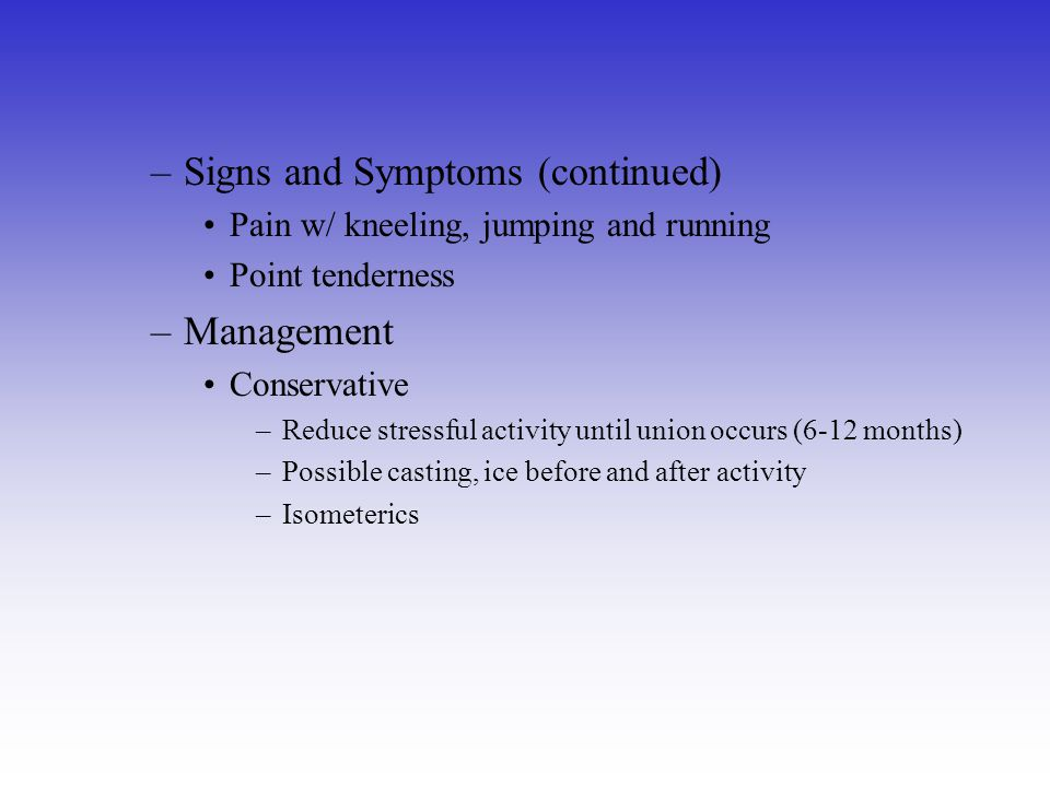 –Signs and Symptoms (continued) Pain w/ kneeling, jumping and running Point tenderness –Management Conservative –Reduce stressful activity until union