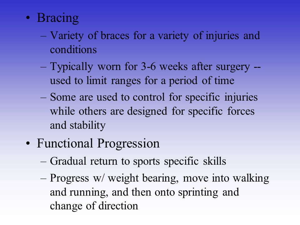 Bracing –Variety of braces for a variety of injuries and conditions –Typically worn for 3-6 weeks after surgery -- used to limit ranges for a period o