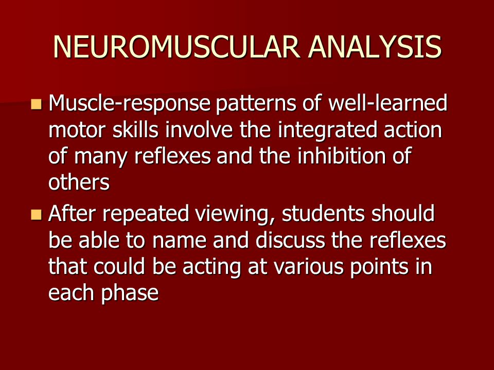 NEUROMUSCULAR ANALYSIS Muscle-response patterns of well-learned motor skills involve the integrated action of many reflexes and the inhibition of others Muscle-response patterns of well-learned motor skills involve the integrated action of many reflexes and the inhibition of others After repeated viewing, students should be able to name and discuss the reflexes that could be acting at various points in each phase After repeated viewing, students should be able to name and discuss the reflexes that could be acting at various points in each phase