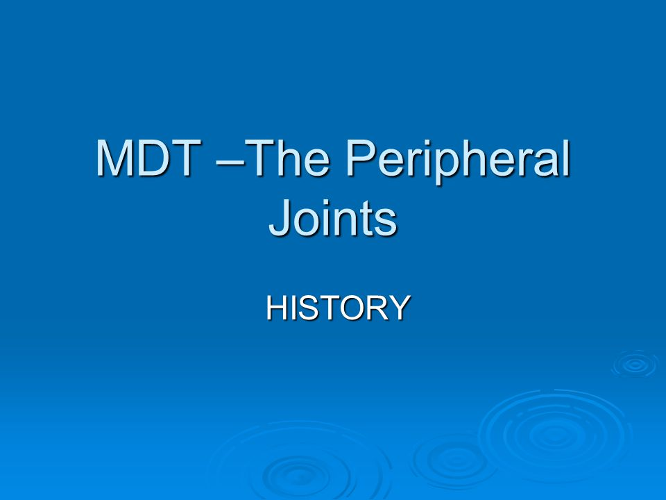 MDT –The Peripheral Joints HISTORY HISTORY
