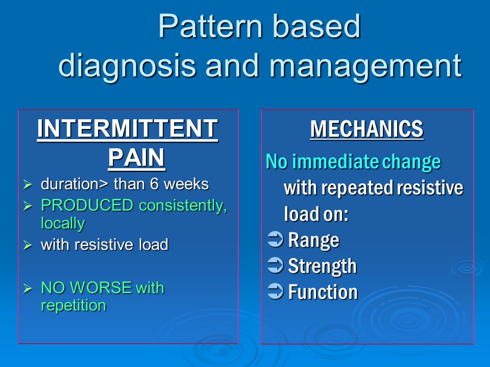 Pattern based diagnosis and management INTERMITTENT PAIN  duration> than 6 weeks  PRODUCED consistently, locally  with resistive load  NO WORSE with repetition MECHANICS No immediate change with repeated resistive load on:  Range  Strength  Function