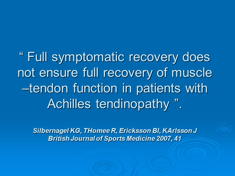 Full symptomatic recovery does not ensure full recovery of muscle –tendon function in patients with Achilles tendinopathy .