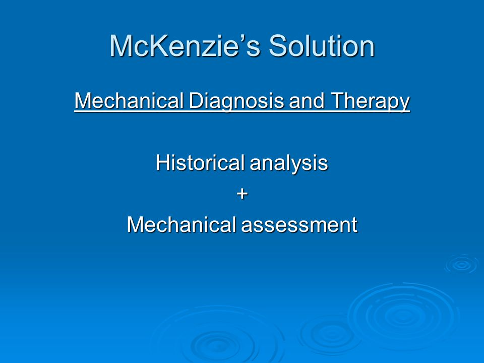 McKenzie's Solution Mechanical Diagnosis and Therapy Historical analysis + Mechanical assessment