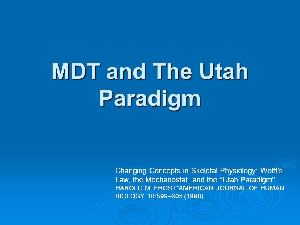 MDT and The Utah Paradigm Changing Concepts in Skeletal Physiology: Wolff's Law, the Mechanostat, and the ''Utah Paradigm'' HAROLD M.