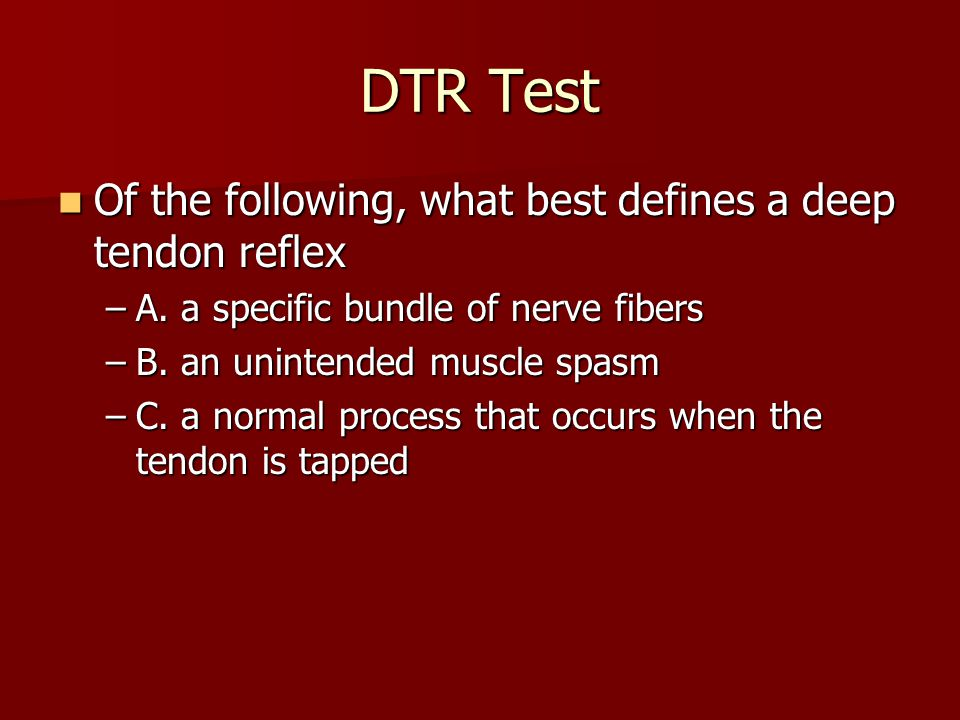 DTR Test Of the following, what best defines a deep tendon reflex Of the following, what best defines a deep tendon reflex –A.